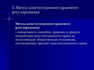 3. Метод конституционно-правового регулирования Метод конституционно-правового регулирования - совокупность способов, приемов и средств воздействия конституционного права на политические общественные отношения, составляющие предмет конституционного п