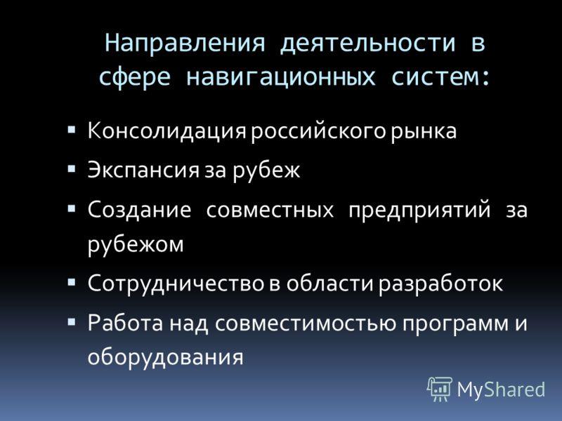 Направления деятельности в сфере навигационных систем: Консолидация российского рынка Экспансия за рубеж Создание совместных предприятий за рубежом Сотрудничество в области разработок Работа над совместимостью программ и оборудования