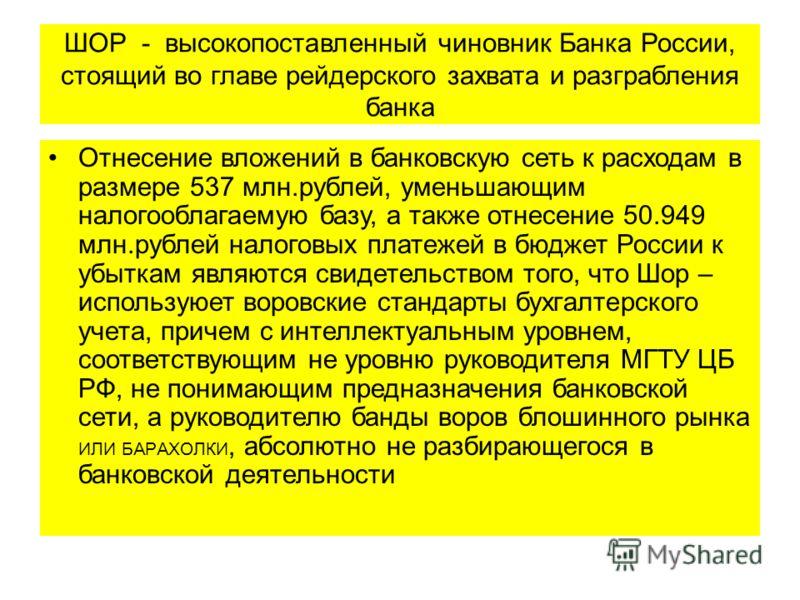 ШОР - высокопоставленный чиновник Банка России, стоящий во главе рейдерского захвата и разграбления банка Отнесение вложений в банковскую сеть к расходам в размере 537 млн.рублей, уменьшающим налогооблагаемую базу, а также отнесение 50.949 млн.рублей