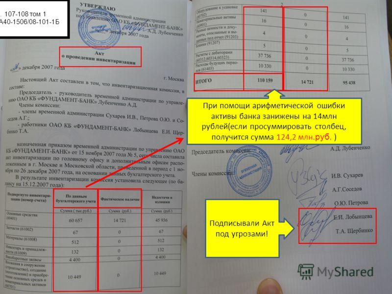 Подписывали Акт под угрозами! При помощи арифметической ошибки активы банка занижены на 14 млн рублей(если просуммировать столбец, получится сумма 124,2 млн.руб. ) л.д. 107-108 том 1 Дело А40-1506/08-101-1Б