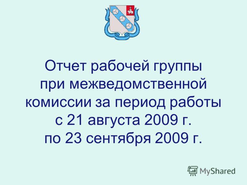 Отчет рабочей группы при межведомственной комиссии за период работы с 21 августа 2009 г. по 23 сентября 2009 г.