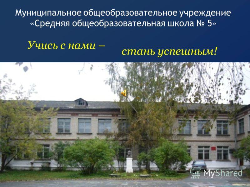 Муниципальное общеобразовательное учреждение «Средняя общеобразовательная школа 5» Учись с нами – стань успешным!