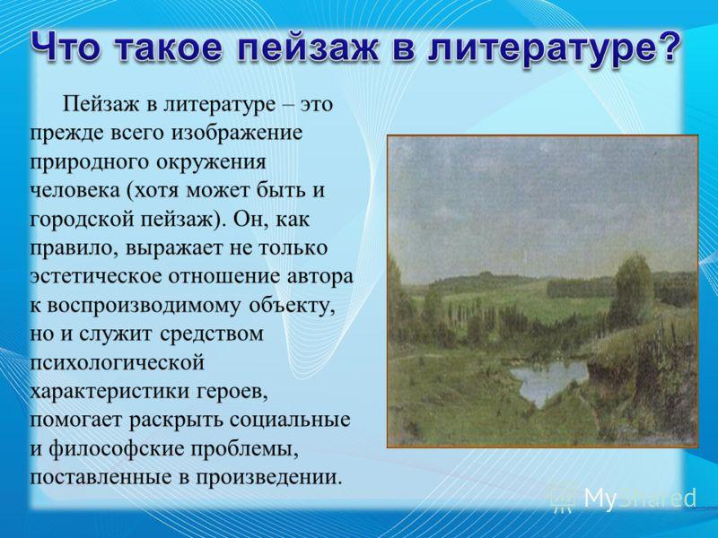 Пейзаж в литературе – это прежде всего изображение природного окружения человека (хотя может быть и городской пейзаж). Он, как правило, выражает не только эстетическое отношение автора к воспроизводимому объекту, но и служит средством психологической