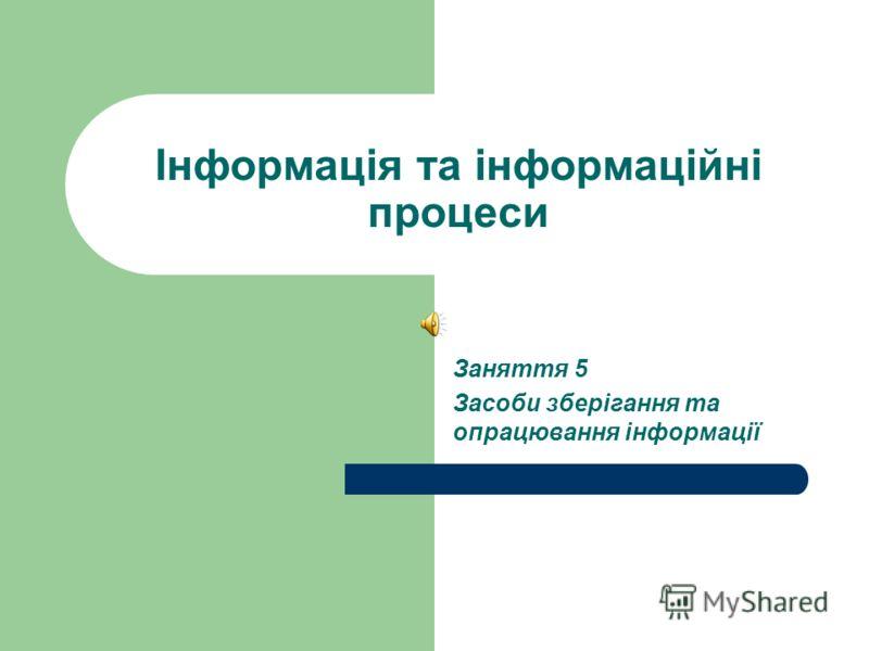 Інформація та інформаційні процеси Заняття 5 Засоби зберігання та опрацювання інформації