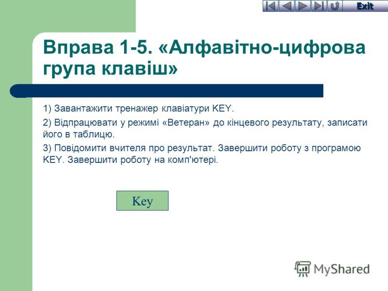Exit Вправа 1-5. «Алфавітно-цифрова група клавіш» 1) Завантажити тренажер клавіатури KEY. 2) Відпрацювати у режимі «Ветеран» до кінцевого результату, записати його в таблицю. 3) Повідомити вчителя про результат. Завершити роботу з програмою KEY. Заве