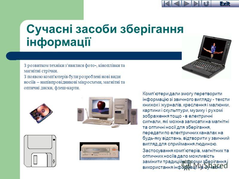 Exit Сучасні засоби зберігання інформації Комп'ютери дали змогу перетворити інформацію зі звичного вигляду - тексти книжок і журналів, креслення і малюнки, картини і скульптури, музику і рухомі зображення тощо - в електричні сигнали, які можна записа