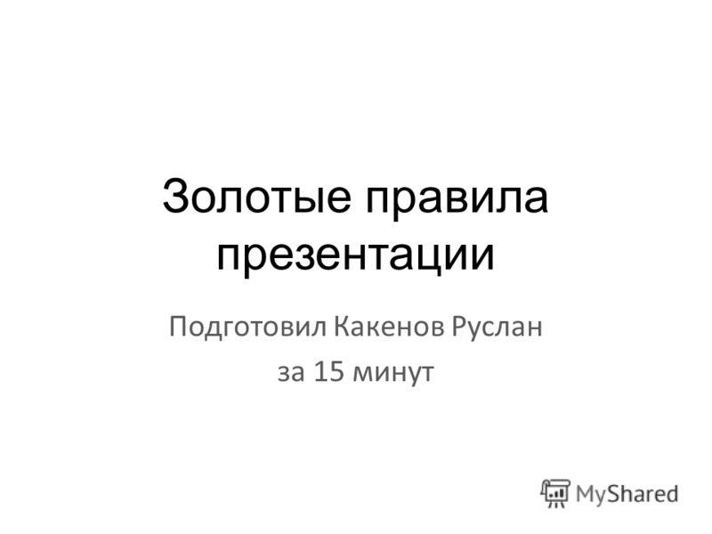 Золотые правила презентации Подготовил Какенов Руслан за 15 минут