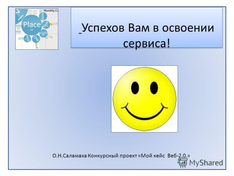 Успехов Вам в освоении сервиса! Успехов Вам в освоении сервиса! О.Н.Саламаха Конкурсный проект «Мой кейс Веб-2.0.»