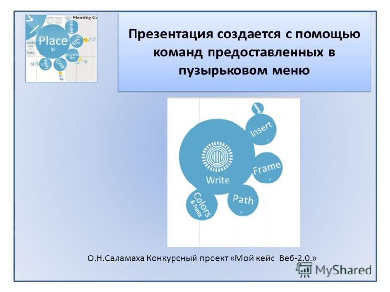 Презентация создается с помощью команд предоставленных в пузырьковом меню О.Н.Саламаха Конкурсный проект «Мой кейс Веб-2.0.»