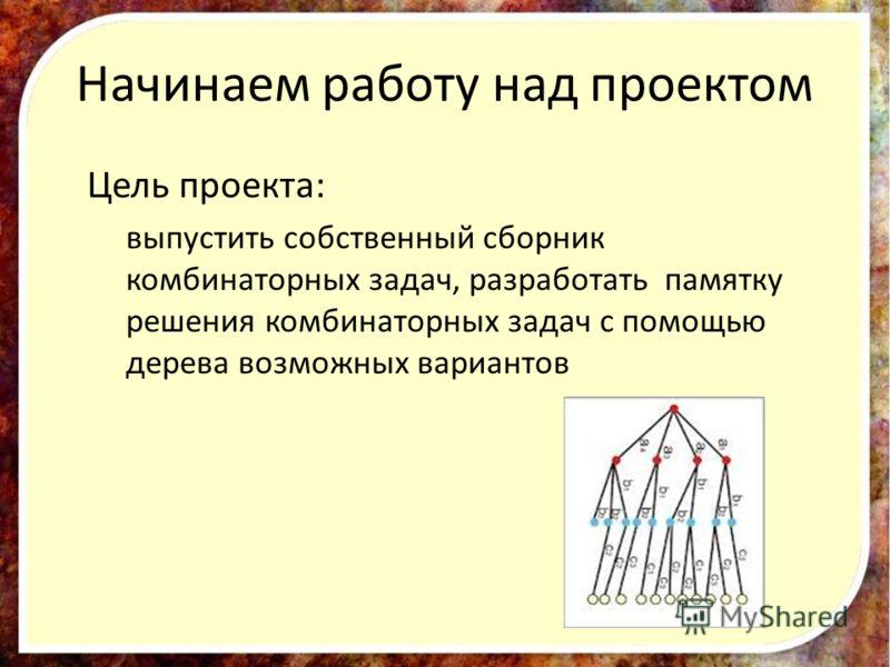 Начинаем работу над проектом Цель проекта: выпустить собственный сборник комбинаторных задач, разработать памятку решения комбинаторных задач с помощью дерева возможных вариантов