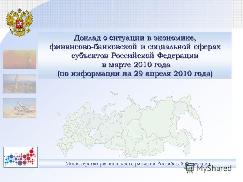Министерство регионального развития Российской Федерации Доклад о с итуации в экономике, финансово-банковской и социальной сферах субъектов Российской Федерации в марте 2010 года (по информации на 29 апреля 2010 года)