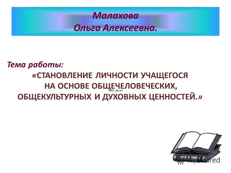 Тема работы: «CТАНОВЛЕНИЕ ЛИЧНОСТИ УЧАЩЕГОСЯ НА ОСНОВЕ ОБЩЕЧЕЛОВЕЧЕСКИХ, ОБЩЕКУЛЬТУРНЫХ И ДУХОВНЫХ ЦЕННОСТЕЙ.» Малахова Ольга Алексеевна.