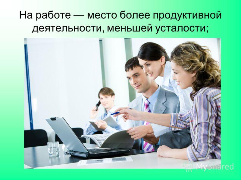 На работе место более продуктивной деятельности, меньшей усталости;