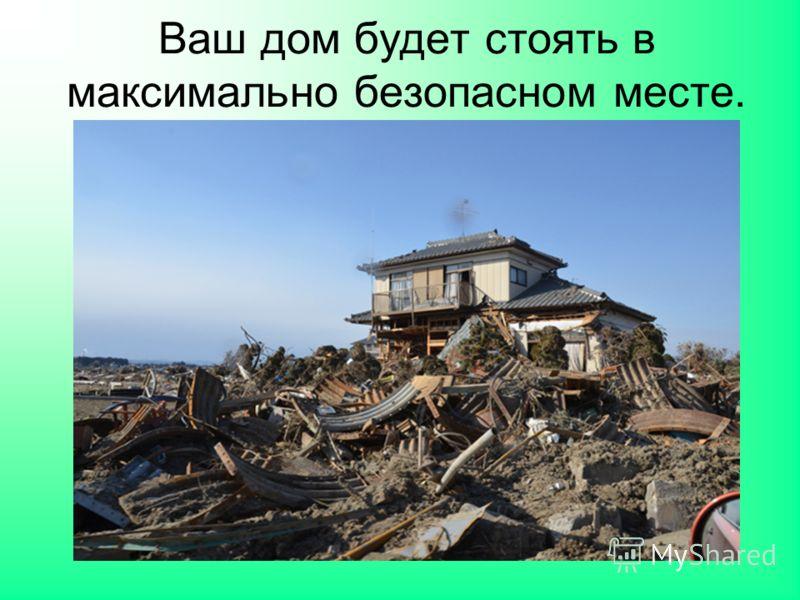 Ваш дом будет стоять в максимально безопасном месте.