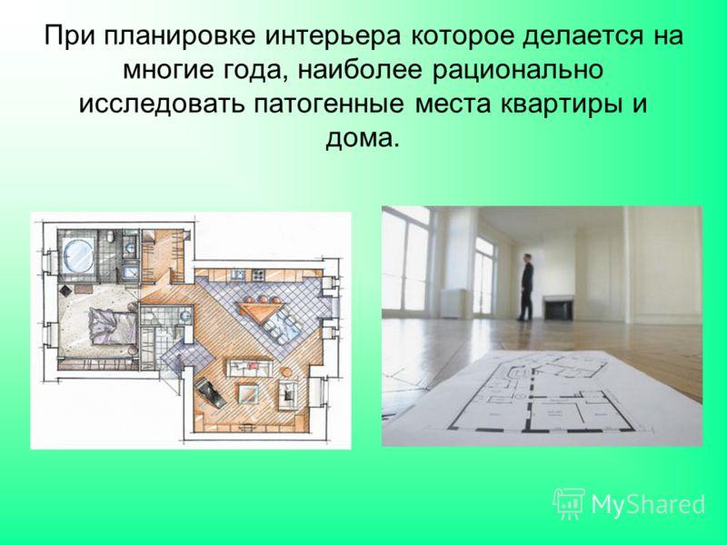 При планировке интерьера которое делается на многие года, наиболее рационально исследовать патогенные места квартиры и дома.