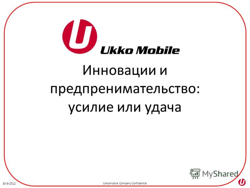 Ukkomobile Company Confidential 3-7-2012 Инновации и предпринимательство: усилие или удача