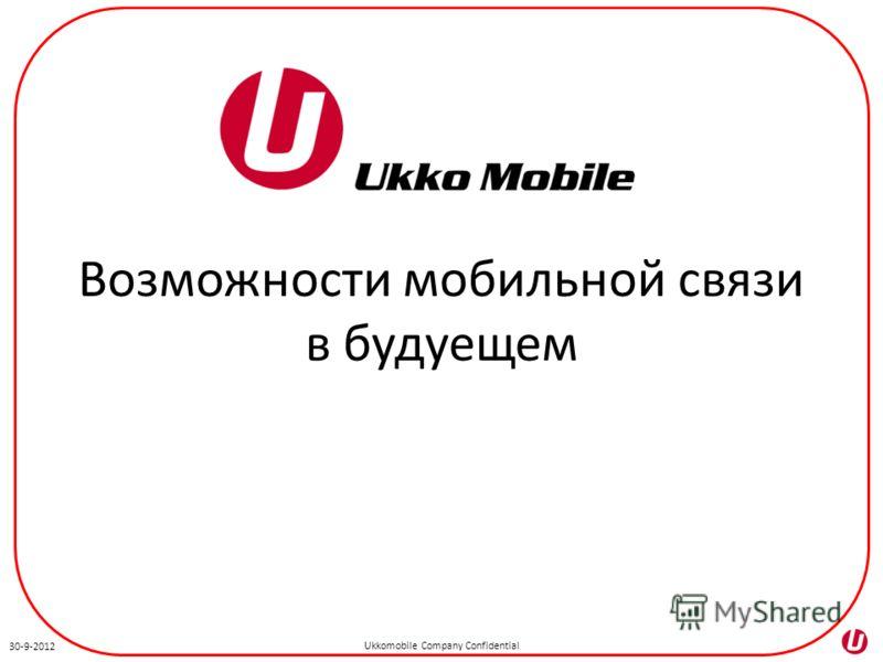 Ukkomobile Company Confidential 3-7-2012 Возможности мобильной связи в будущем