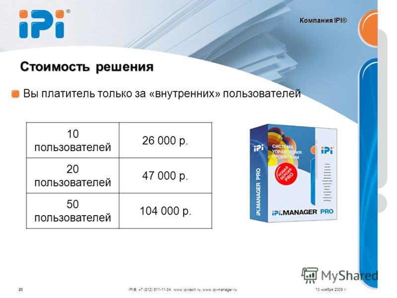Компания IPI® Вы платитель только за «внутренних» пользователей 10 ноября 2009 г.20 Стоимость решения IPI®, +7 (812) 611-11-34, www.ipi-tech.ru, www.ipi-manager.ru 10 пользователей 26 000 р. 20 пользователей 47 000 р. 50 пользователей 104 000 р.