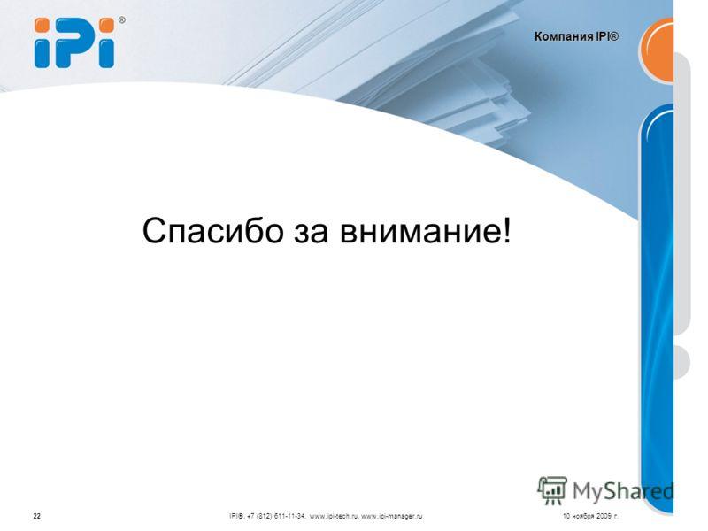 Компания IPI® 10 ноября 2009 г.22IPI®, +7 (812) 611-11-34, www.ipi-tech.ru, www.ipi-manager.ru Спасибо за внимание!
