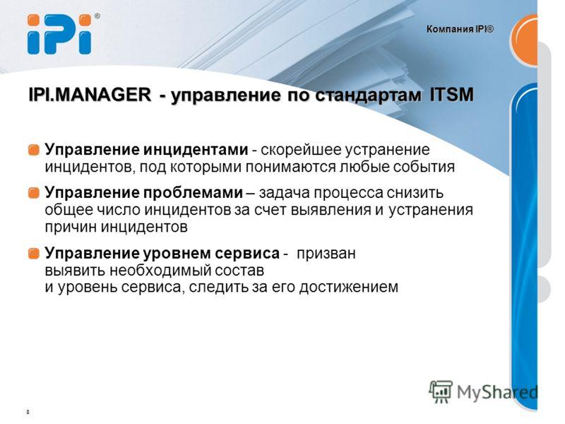 Компания IPI® 8 IPI.MANAGER - управление по стандартам ITSM Управление инцидентами - скорейшее устранение инцидентов, под которыми понимаются любые события Управление проблемами – задача процесса снизить общее число инцидентов за счет выявления и уст