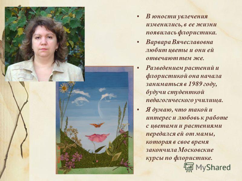 В юности увлечения изменились, в ее жизни появилась флористика. Варвара Вячеславовна любит цветы и они ей отвечают тем же. Разведением растений и флористикой она начала заниматься в 1989 году, будучи студенткой педагогического училища. Я думаю, что т
