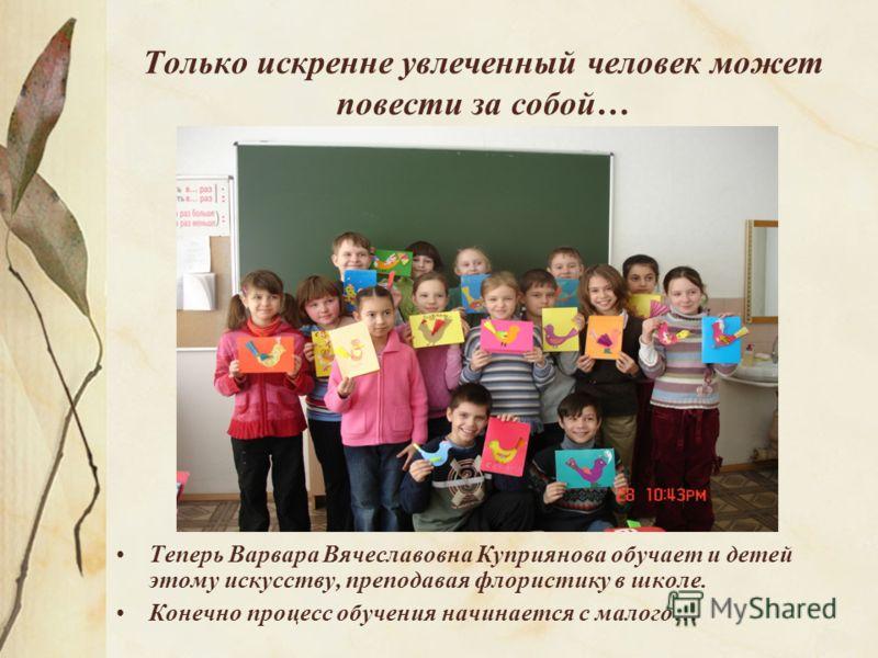 Только искренне увлеченный человек может повести за собой… Теперь Варвара Вячеславовна Куприянова обучает и детей этому искусству, преподавая флористику в школе. Конечно процесс обучения начинается с малого…