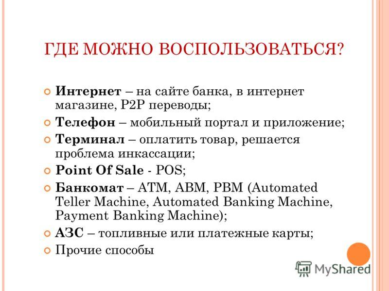 ГДЕ МОЖНО ВОСПОЛЬЗОВАТЬСЯ? Интернет – на сайте банка, в интернет магазине, P2P переводы; Телефон – мобильный портал и приложение; Терминал – оплатить товар, решается проблема инкассации; Point Of Sale - POS; Банкомат – ATM, ABM, PBM (Automated Teller
