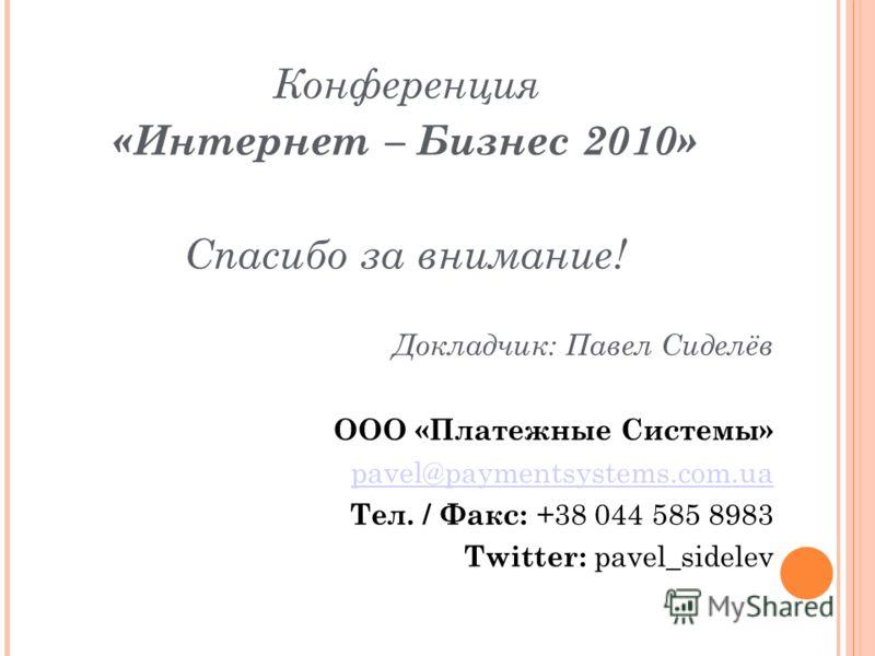 Конференция «Интернет – Бизнес 2010» Спасибо за внимание! Докладчик: Павел Сиделёв ООО «Платежные Системы» pavel@paymentsystems.com.ua Тел. / Факс: +38 044 585 8983 Twitter: pavel_sidelev