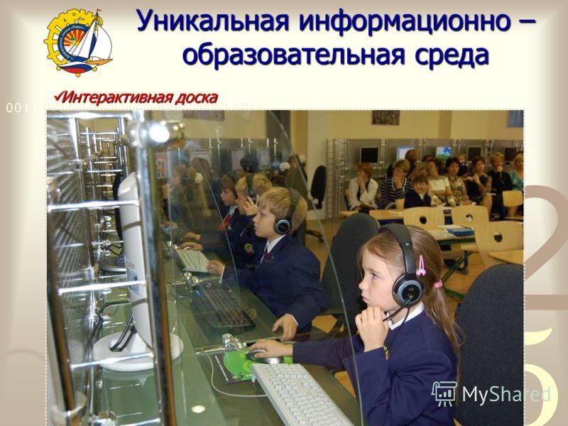 Уникальная информационно – образовательная среда Интерактивная доска Интерактивная доска