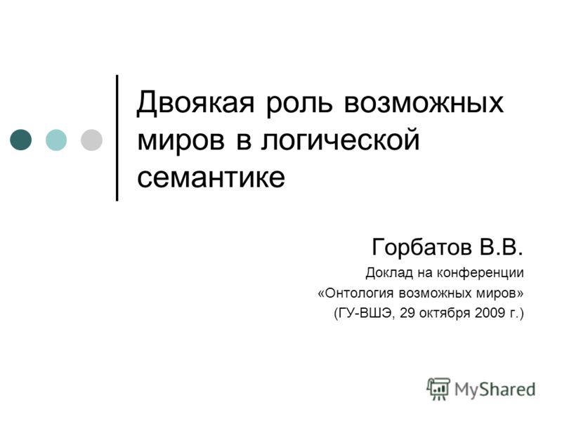 Двоякая роль возможных миров в логической семантике Горбатов В.В. Доклад на конференции «Онтология возможных миров» (ГУ-ВШЭ, 29 октября 2009 г.)