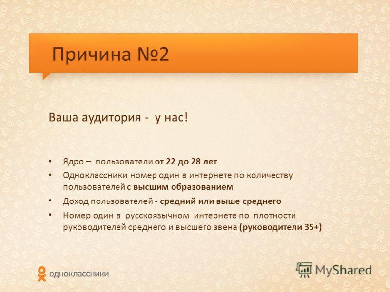 Причина 2 Ваша аудитория - у нас! Ядро – пользователи от 22 до 28 лет Одноклассники номер один в интернете по количеству пользователей с высшим образованием Доход пользователей - средний или выше среднего Номер один в русскоязычном интернете по плотн