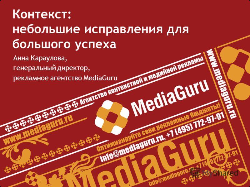 Контекст: небольшие исправления для большого успеха Анна Караулова, генеральный директор, рекламное агентство MediaGuru