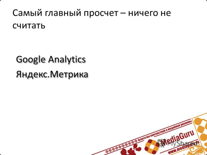 Самый главный просчет – ничего не считать Google Analytics Яндекс.Метрика Google Analytics Яндекс.Метрика