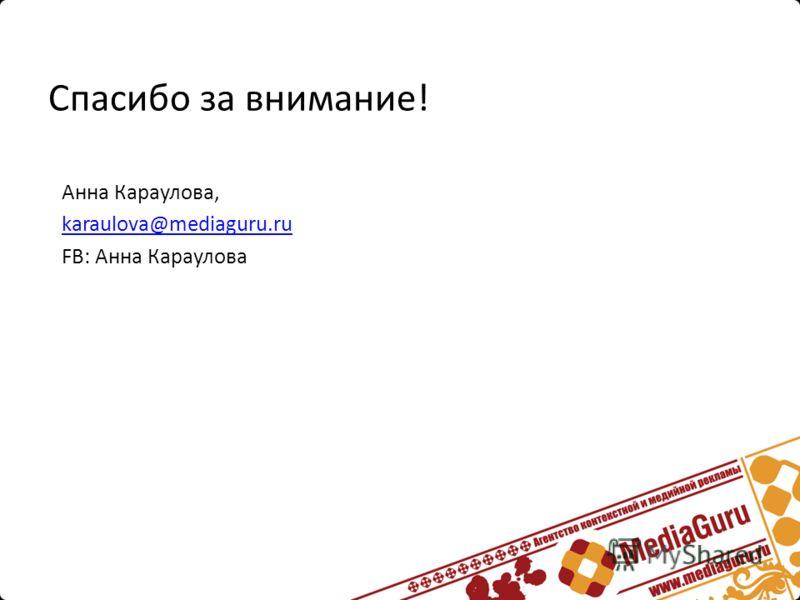 Спасибо за внимание! Анна Караулова, karaulova@mediaguru.ru FB: Анна Караулова