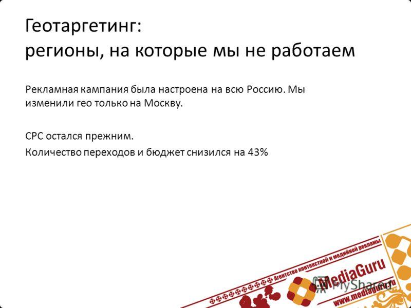 Рекламная кампания была настроена на всю Россию. Мы изменили гео только на Москву. CPC остался прежним. Количество переходов и бюджет снизился на 43%