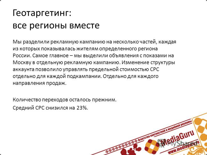 Геотаргетинг: все регионы вместе Мы разделили рекламную кампанию на несколько частей, каждая из которых показывалась жителям определенного региона России. Самое главное – мы выделили объявления с показами на Москву в отдельную рекламную кампанию. Изм