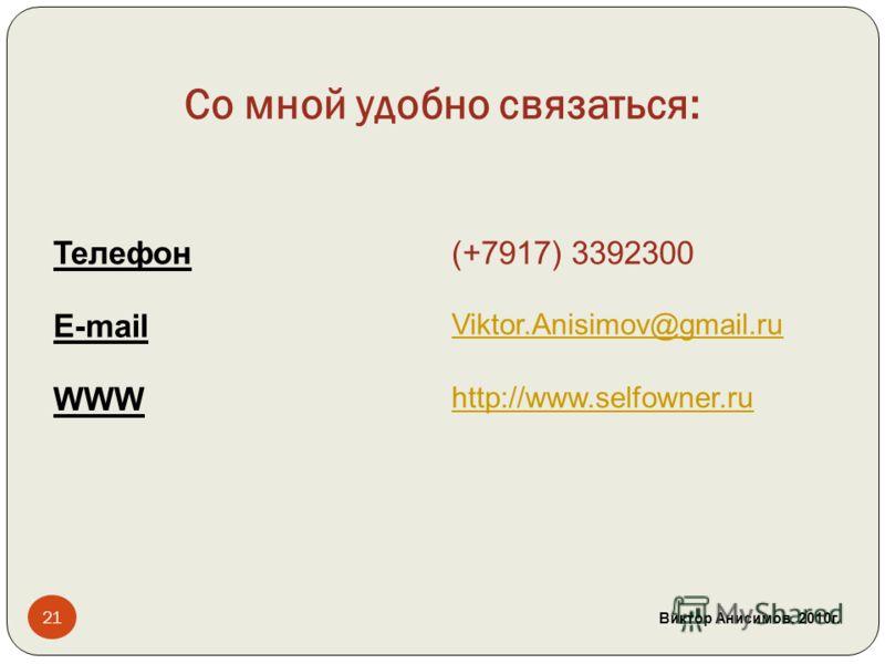 Со мной удобно связаться: Телефон(+7917) 3392300 E-mail Viktor.Anisimov@gmail.ru WWW http://www.selfowner.ru 21 Виктор Анисимов. 2010 г.