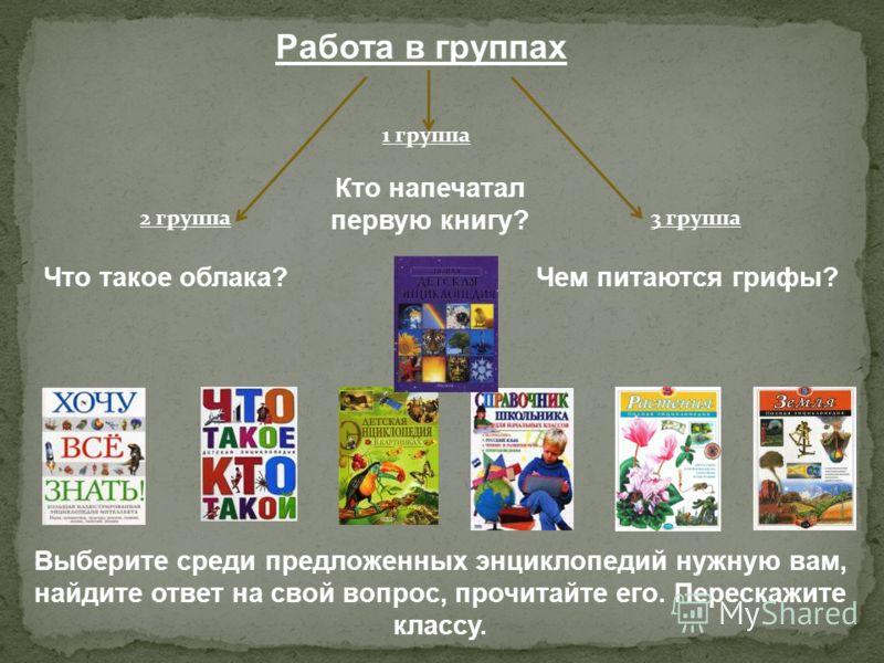 1 группа 2 группа 3 группа Что такое облака? Кто напечатал первую книгу? Чем питаются грифы? Выберите среди предложенных энциклопедий нужную вам, найдите ответ на свой вопрос, прочитайте его. Перескажите классу.