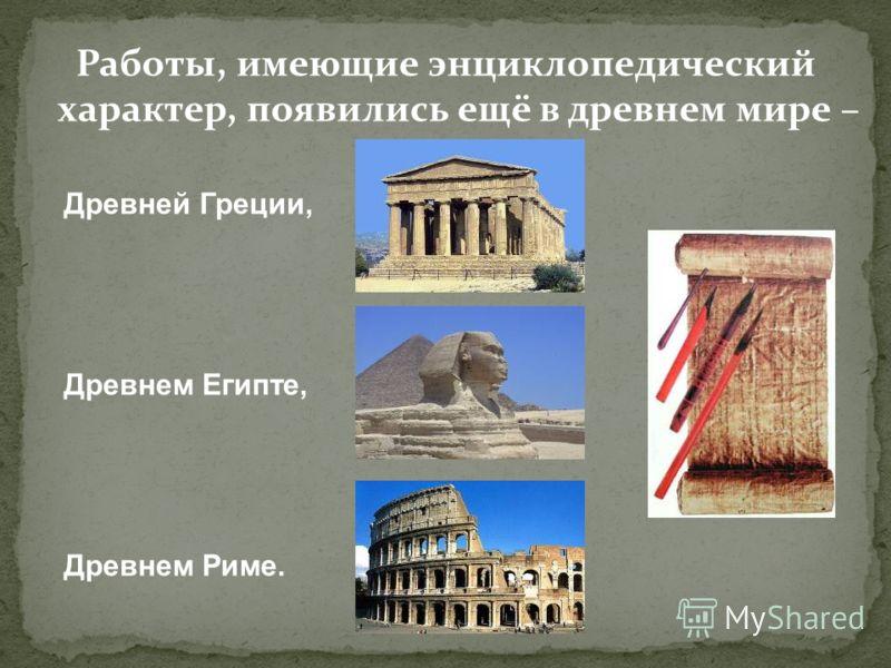 Работы, имеющие энциклопедический характер, появились ещё в древнем мире – Древней Греции, Древнем Египте, Древнем Риме.