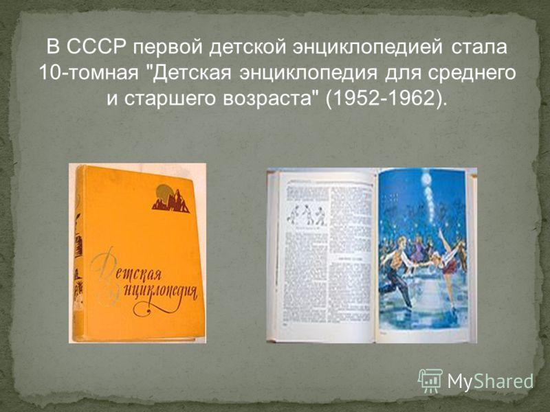 В СССР первой детской энциклопедией стала 10-томная Детская энциклопедия для среднего и старшего возраста (1952-1962).