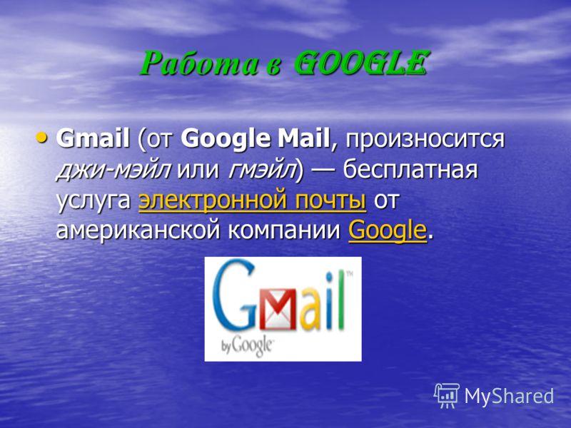 Работа в Google Gmail (от Google Mail, произносится джи-мейл или гмейл) бесплатная услуга электронной почты от американской компании Google. Gmail (от Google Mail, произносится джи-мейл или гмейл) бесплатная услуга электронной почты от американской к