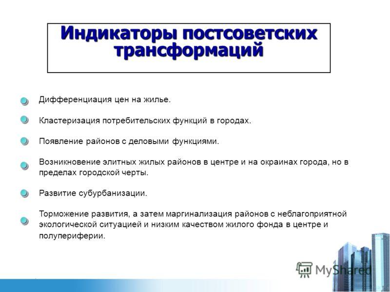Индикаторы постсоветских трансформаций Дифференциация цен на жилье. Кластеризация потребительских функций в городах. Появление районов с деловыми функциями. Возникновение элитных жилых районов в центре и на окраинах города, но в пределах городской че