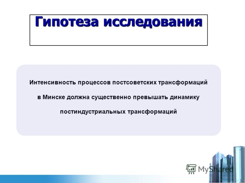 Гипотеза исследования Интенсивность процессов постсоветских трансформаций в Минске должна существенно превышать динамику постиндустриальных трансформаций