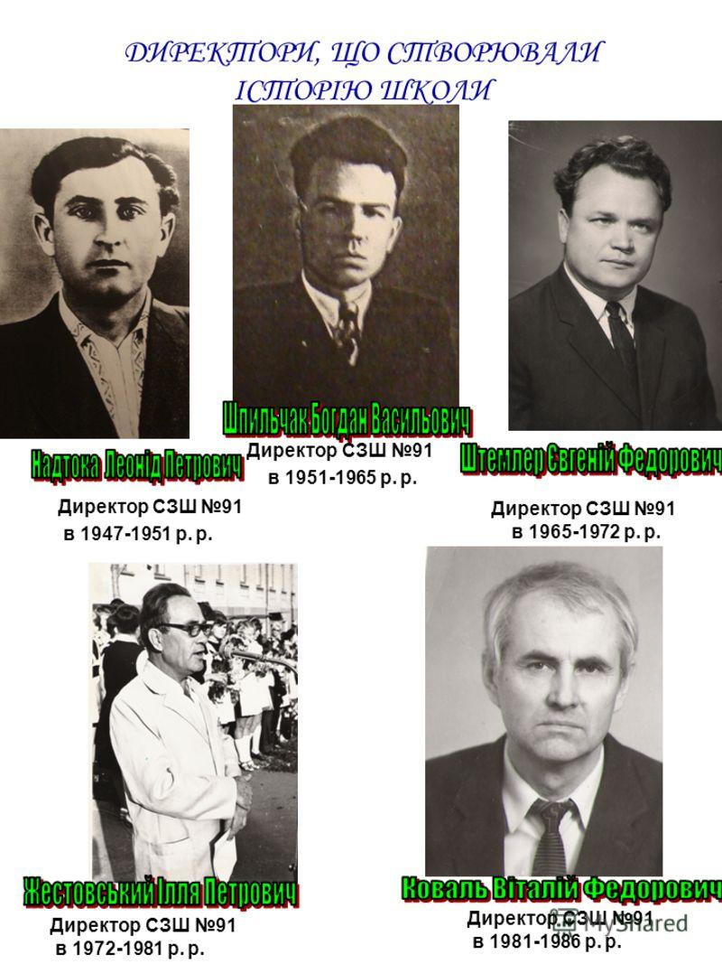 ДИРЕКТОРИ, ЩО СТВОРЮВАЛИ ІСТОРІЮ ШКОЛИ Директор СЗШ 91 в 1947-1951 р. р. Директор СЗШ 91 в 1981-1986 р. р. Директор СЗШ 91 в 1972-1981 р. р. Директор СЗШ 91 в 1951-1965 р. р. Директор СЗШ 91 в 1965-1972 р. р.