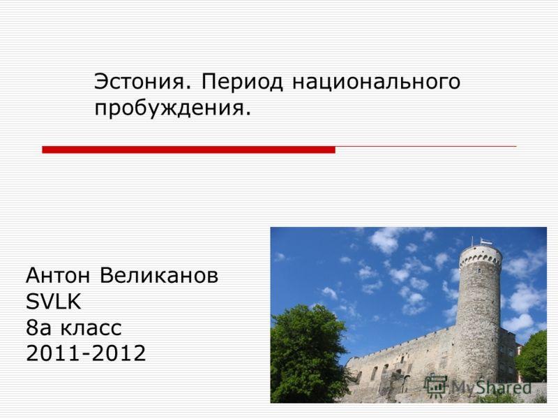 Антон Великанов SVLK 8 а класс 2011-2012 Эстония. Период национального пробуждения.
