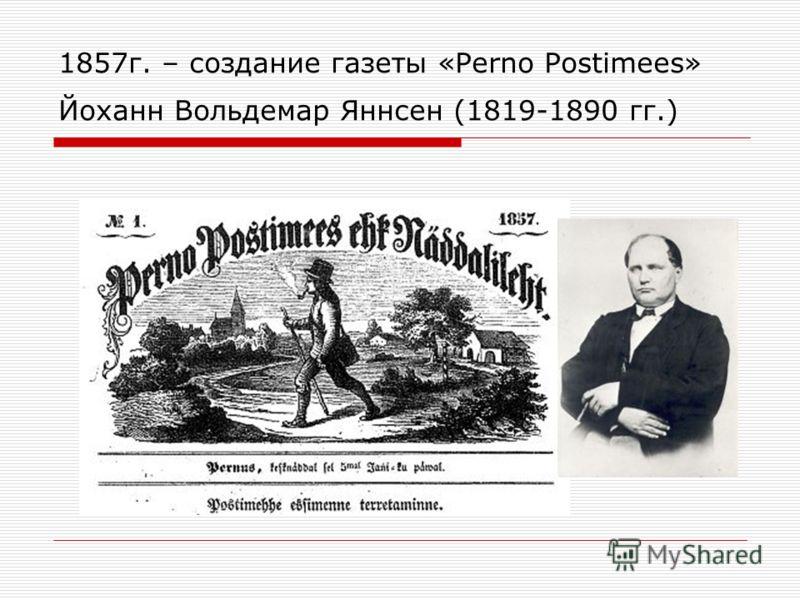1857 г. – создание газеты «Perno Postimees» Йоханн Вольдемар Яннсен (1819-1890 гг.)