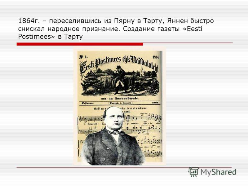 1864 г. – переселившись из Пярну в Тарту, Яннен быстро снискал народное признание. Создание газеты «Eesti Postimees» в Тарту
