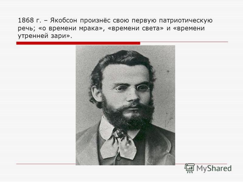 1868 г. – Якобсон произнёс свою первую патриотическую речь; «о времени мрака», «времени света» и «времени утренней зари».
