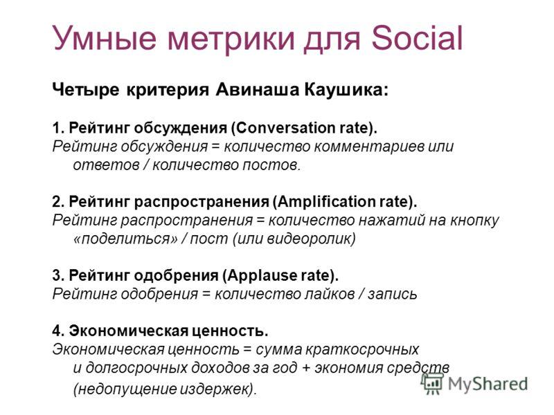 Умные метрики для Social Четыре критерия Авинаша Каушика: 1. Рейтинг обсуждения (Conversation rate). Рейтинг обсуждения = количество комментариев или ответов / количество постов. 2. Рейтинг распространения (Amplification rate). Рейтинг распространени