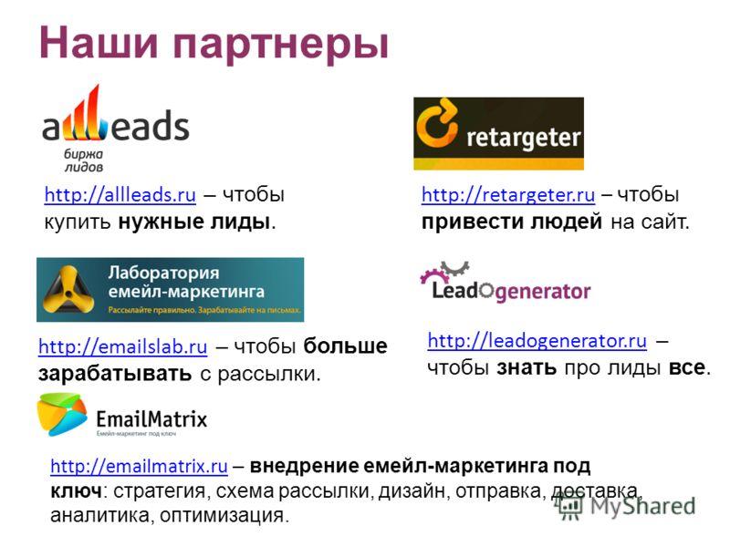 http://allleads.ru http://allleads.ru – чтобы купить нужные лиды. http://retargeter.ruhttp://retargeter.ru – чтобы привести людей на сайт. http://emailslab.ru http://emailslab.ru – чтобы больше зарабатывать с рассылки. http://leadogenerator.ru http:/